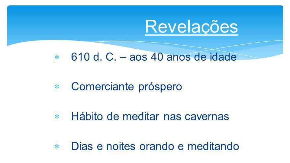  610 d. C. – aos 40 anos de idade  Comerciante próspero  Hábito de meditar nas cavernas  Dias e noites orando e meditando  Ajudava os pobres Reve