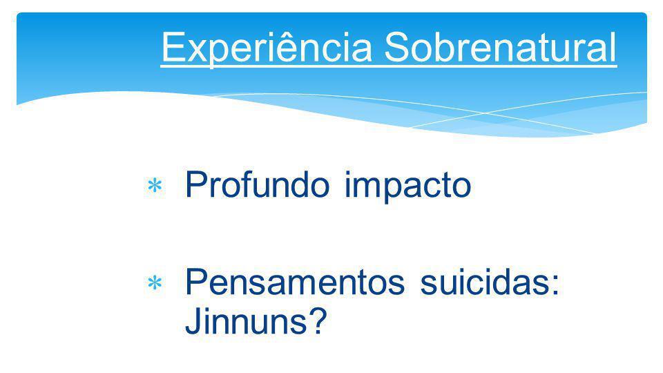  Profundo impacto  Pensamentos suicidas: Jinnuns? Experiência Sobrenatural