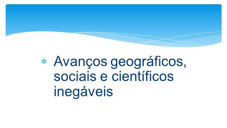  Avanços geográficos, sociais e científicos inegáveis