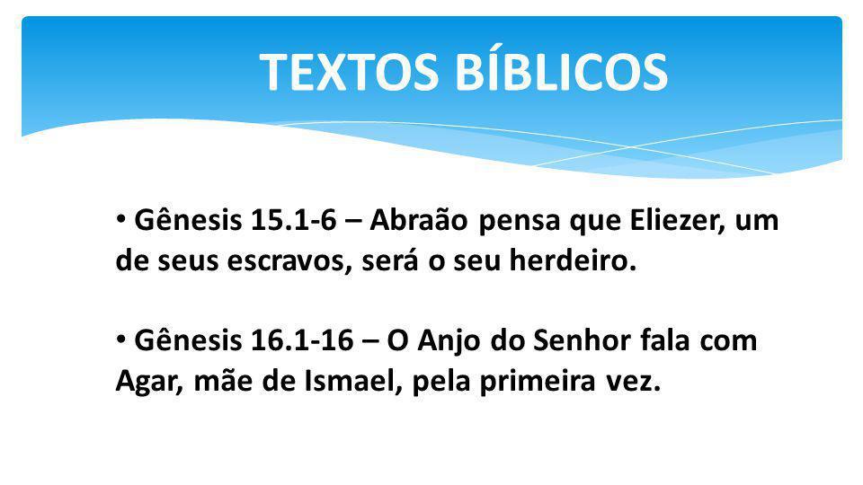 TEXTOS BÍBLICOS Gênesis 15.1-6 – Abraão pensa que Eliezer, um de seus escravos, será o seu herdeiro. Gênesis 16.1-16 – O Anjo do Senhor fala com Agar,