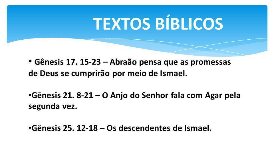 TEXTOS BÍBLICOS Gênesis 17. 15-23 – Abraão pensa que as promessas de Deus se cumprirão por meio de Ismael. Gênesis 21. 8-21 – O Anjo do Senhor fala co