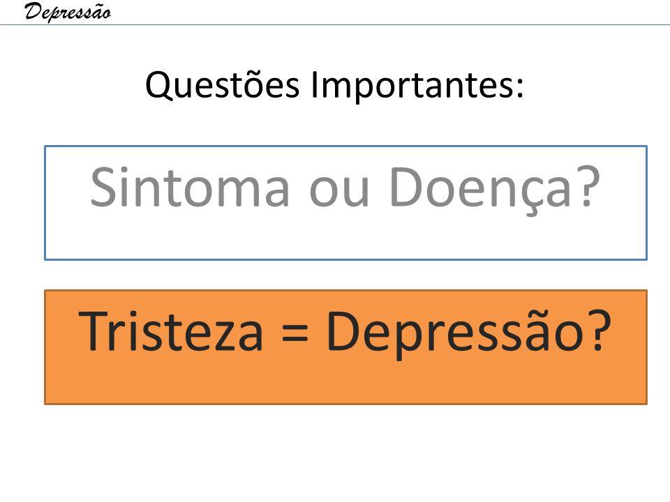 Questões Importantes: Sintoma ou Doença? Tristeza = Depressão? Depressão