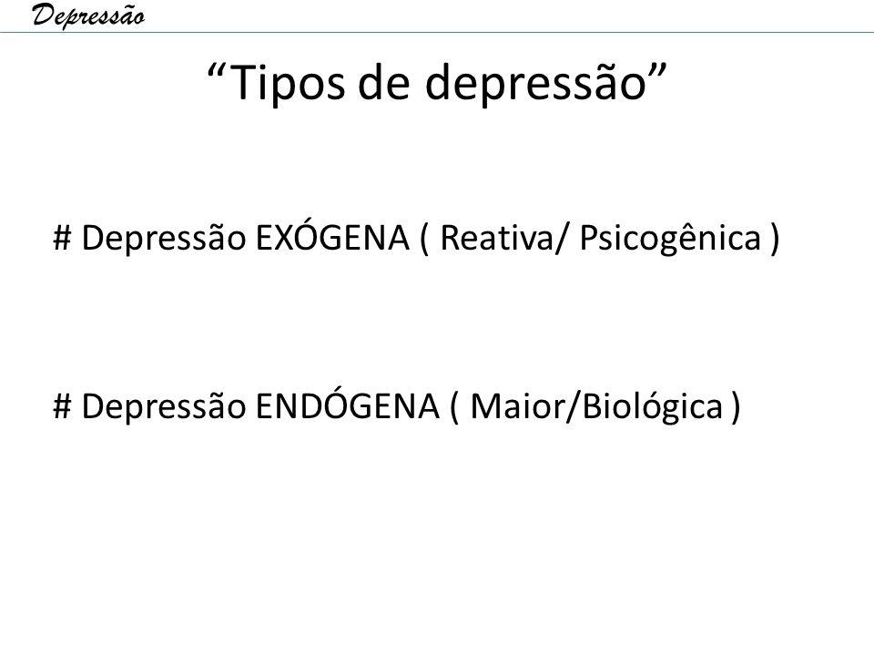 """""""Tipos de depressão"""" # Depressão EXÓGENA ( Reativa/ Psicogênica ) # Depressão ENDÓGENA ( Maior/Biológica ) Depressão"""