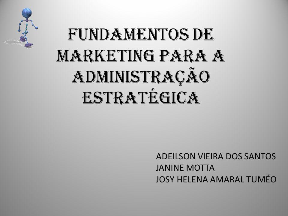 FUNDAMENTOS DE MARKETING PARA A ADMINISTRAÇÃO ESTRATÉGICA ADEILSON VIEIRA DOS SANTOS JANINE MOTTA JOSY HELENA AMARAL TUMÉO