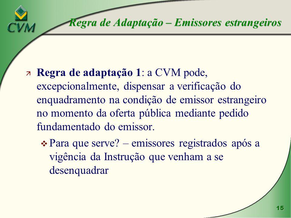 15 ä Regra de adaptação 1: a CVM pode, excepcionalmente, dispensar a verificação do enquadramento na condição de emissor estrangeiro no momento da oferta pública mediante pedido fundamentado do emissor.