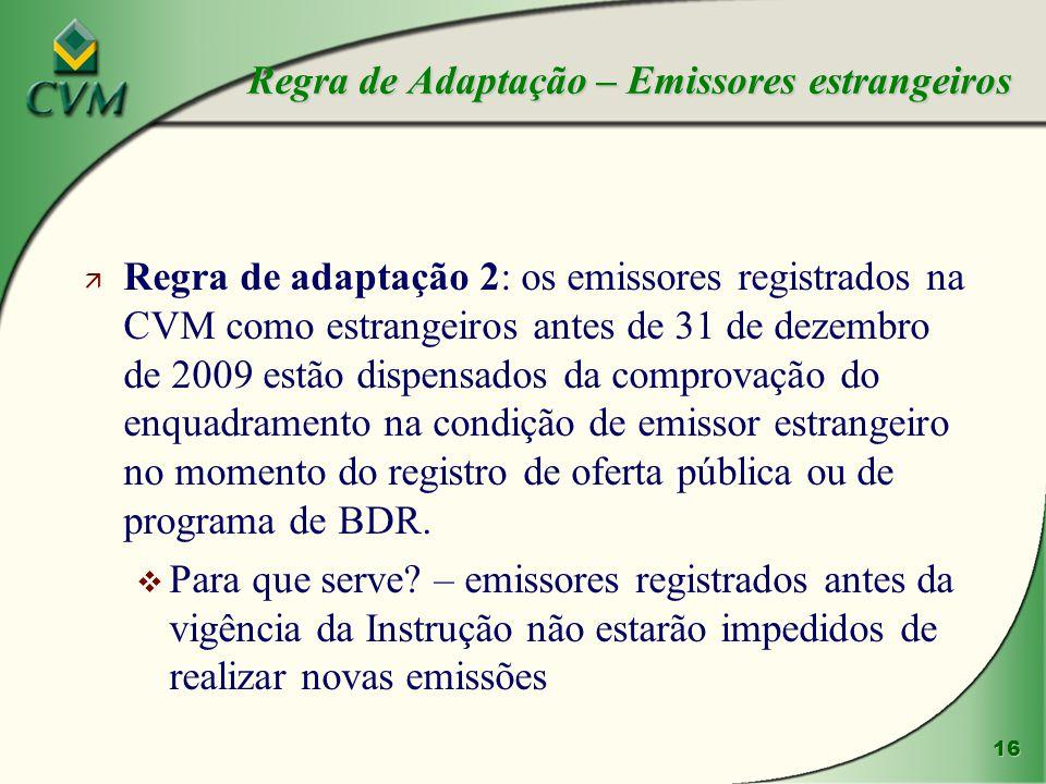 16 ä Regra de adaptação 2: os emissores registrados na CVM como estrangeiros antes de 31 de dezembro de 2009 estão dispensados da comprovação do enquadramento na condição de emissor estrangeiro no momento do registro de oferta pública ou de programa de BDR.
