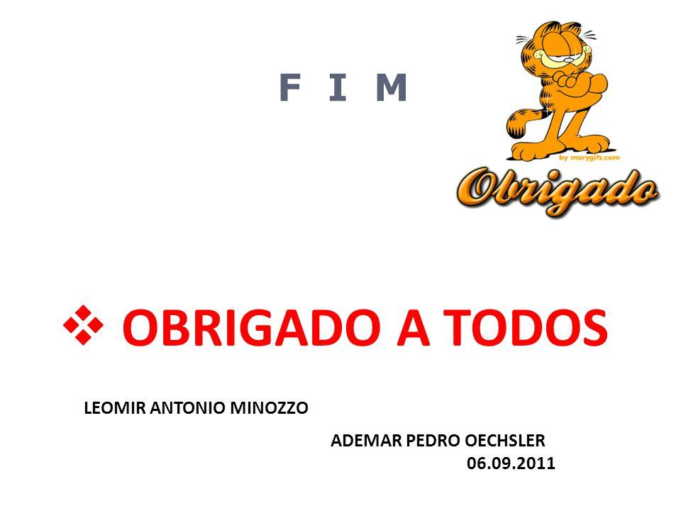 F I M  OBRIGADO A TODOS LEOMIR ANTONIO MINOZZO ADEMAR PEDRO OECHSLER 06.09.2011