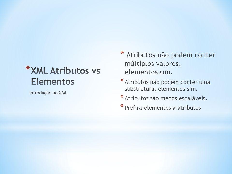 * Atributos não podem conter múltiplos valores, elementos sim.
