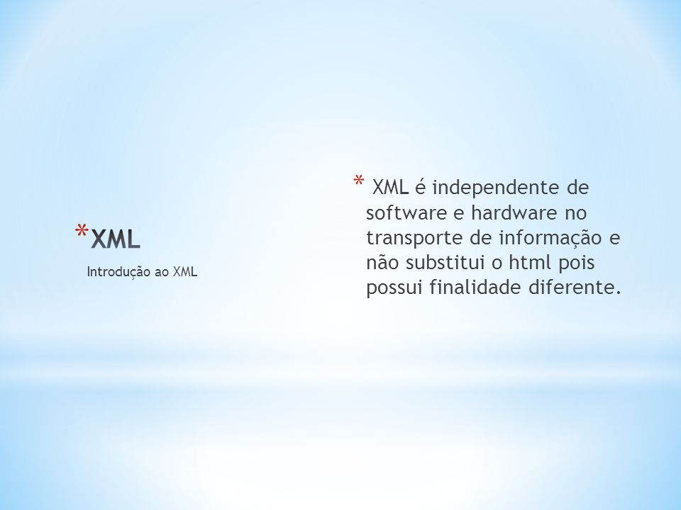 * XML é independente de software e hardware no transporte de informação e não substitui o html pois possui finalidade diferente.