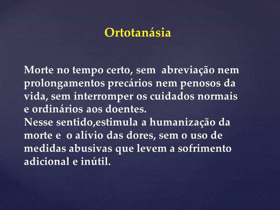 Ortotanásia Morte no tempo certo, sem abreviação nem prolongamentos precários nem penosos da vida, sem interromper os cuidados normais e ordinários ao