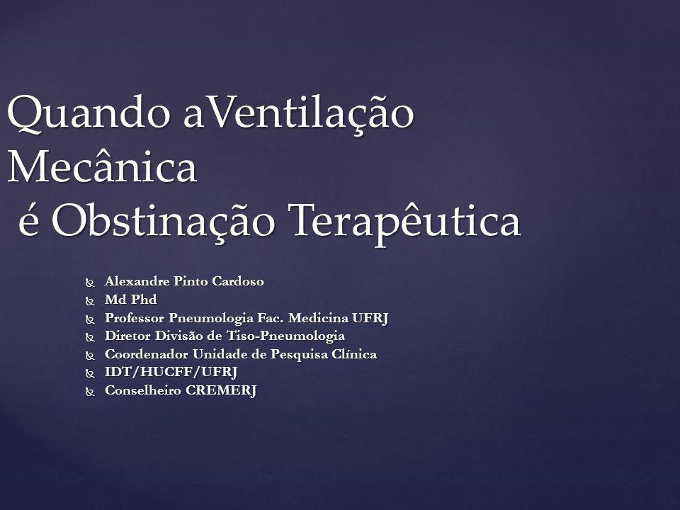 Quando aVentilação Mecânica é Obstinação Terapêutica  Alexandre Pinto Cardoso  Md Phd  Professor Pneumologia Fac. Medicina UFRJ  Diretor Divisão d