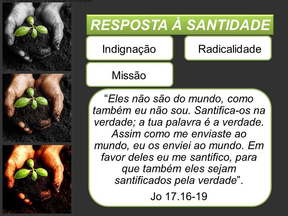 """RESPOSTA À SANTIDADE Deus """"transformou a maldição em benção"""" Indignação Radicalidade Missão """" Eles não são do mundo, como também eu não sou. Santifica"""
