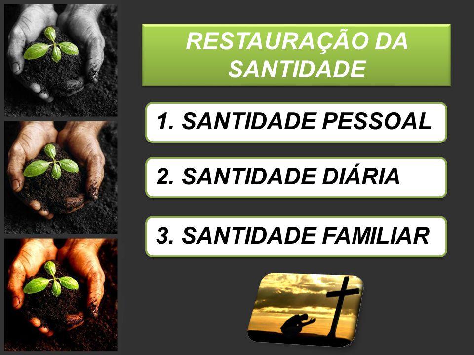 RESTAURAÇÃO DA SANTIDADE 1. SANTIDADE PESSOAL 2. SANTIDADE DIÁRIA 3. SANTIDADE FAMILIAR
