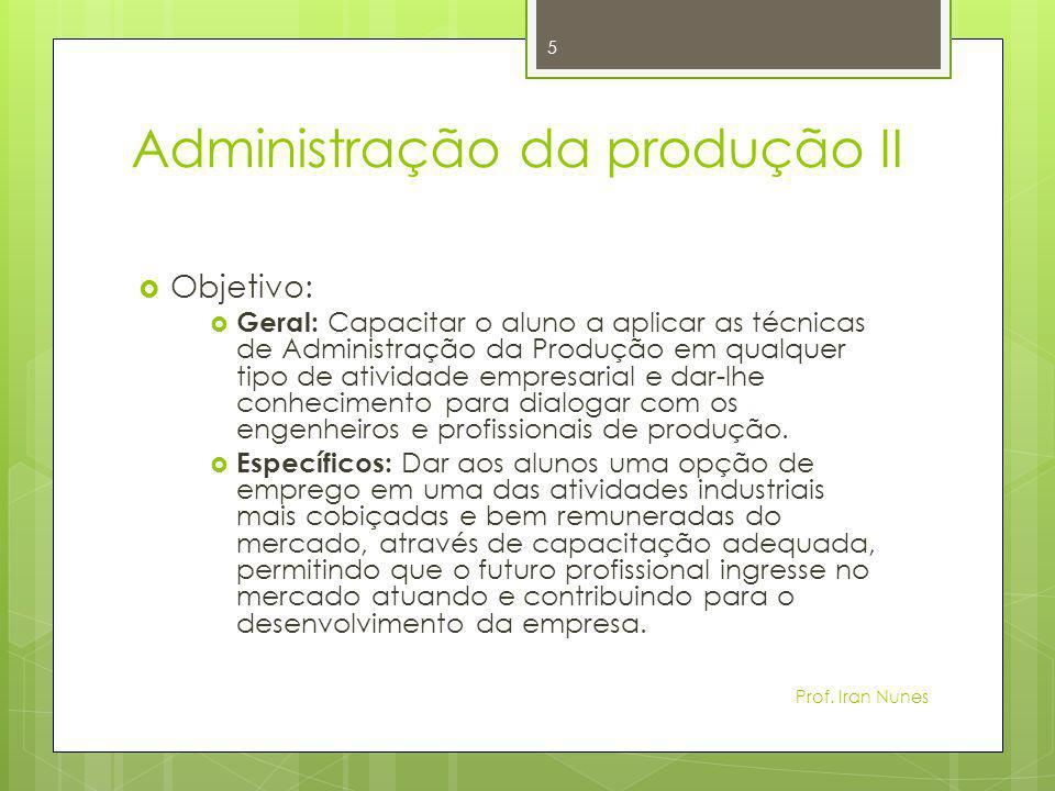 Administração da produção II  Objetivo:  Geral: Capacitar o aluno a aplicar as técnicas de Administração da Produção em qualquer tipo de atividade e