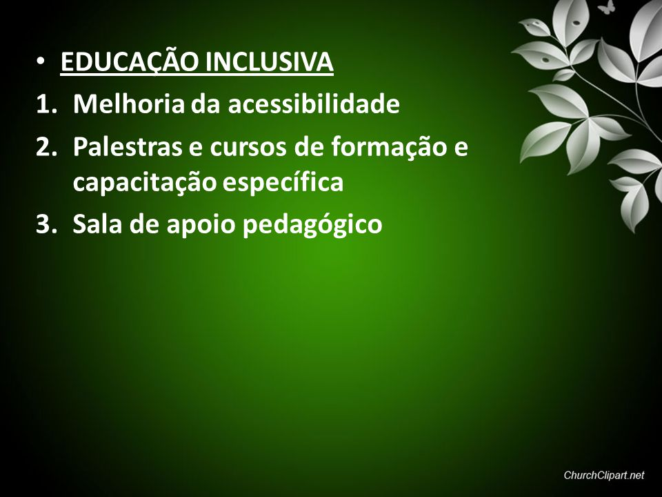 EDUCAÇÃO INCLUSIVA 1.Melhoria da acessibilidade 2.Palestras e cursos de formação e capacitação específica 3.Sala de apoio pedagógico