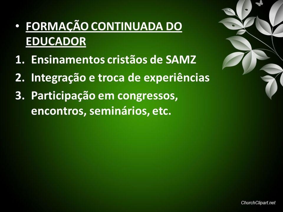 FORMAÇÃO CONTINUADA DO EDUCADOR 1.Ensinamentos cristãos de SAMZ 2.Integração e troca de experiências 3.Participação em congressos, encontros, seminári