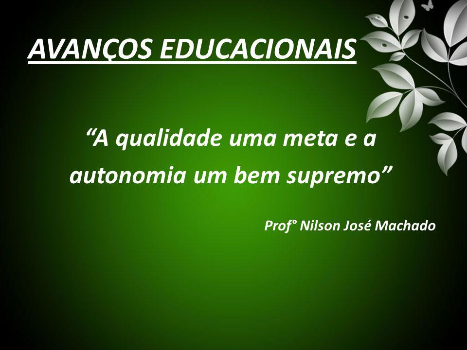 """AVANÇOS EDUCACIONAIS """"A qualidade uma meta e a autonomia um bem supremo"""" Prof° Nilson José Machado"""