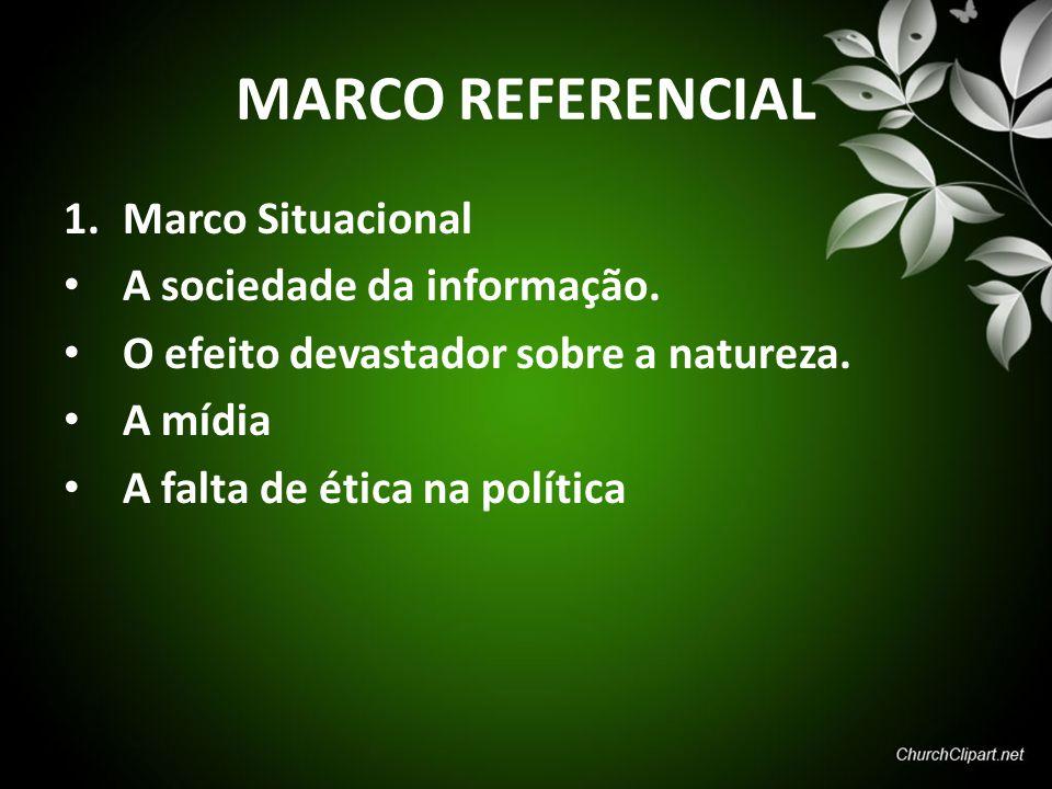 MARCO REFERENCIAL 1.Marco Situacional A sociedade da informação. O efeito devastador sobre a natureza. A mídia A falta de ética na política