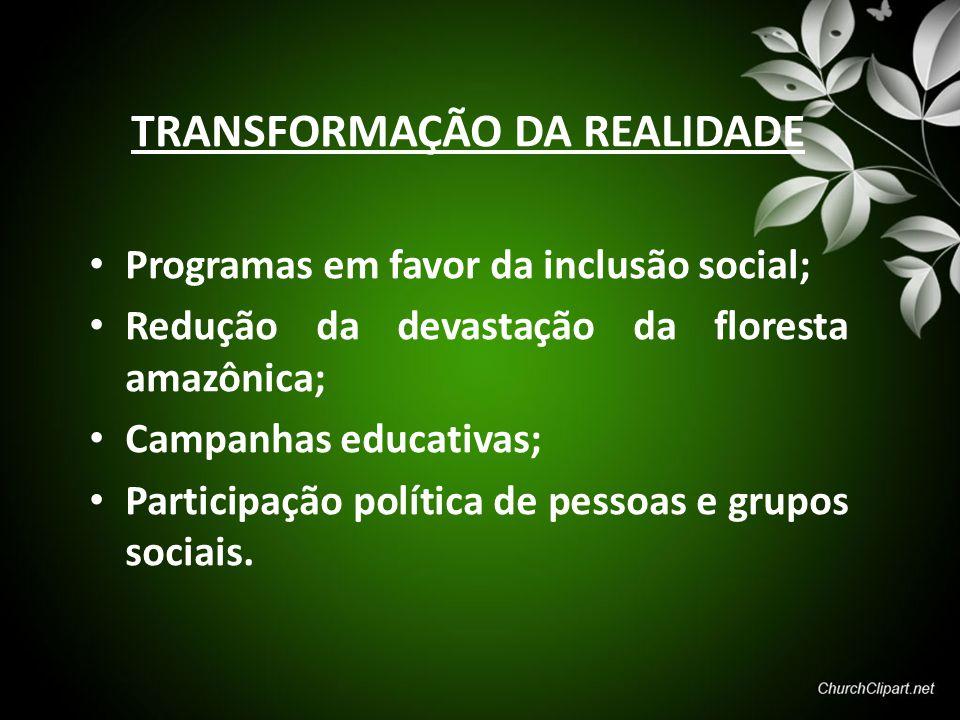TRANSFORMAÇÃO DA REALIDADE Programas em favor da inclusão social; Redução da devastação da floresta amazônica; Campanhas educativas; Participação polí