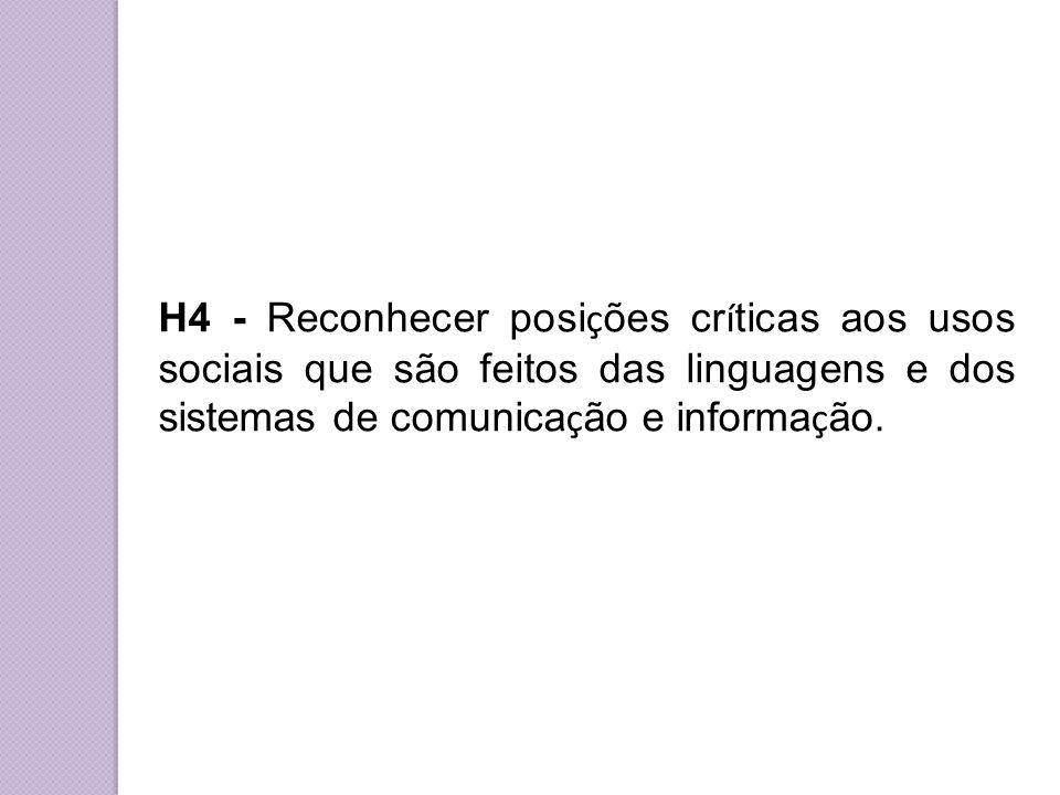 H4 - Reconhecer posi ç ões cr í ticas aos usos sociais que são feitos das linguagens e dos sistemas de comunica ç ão e informa ç ão.