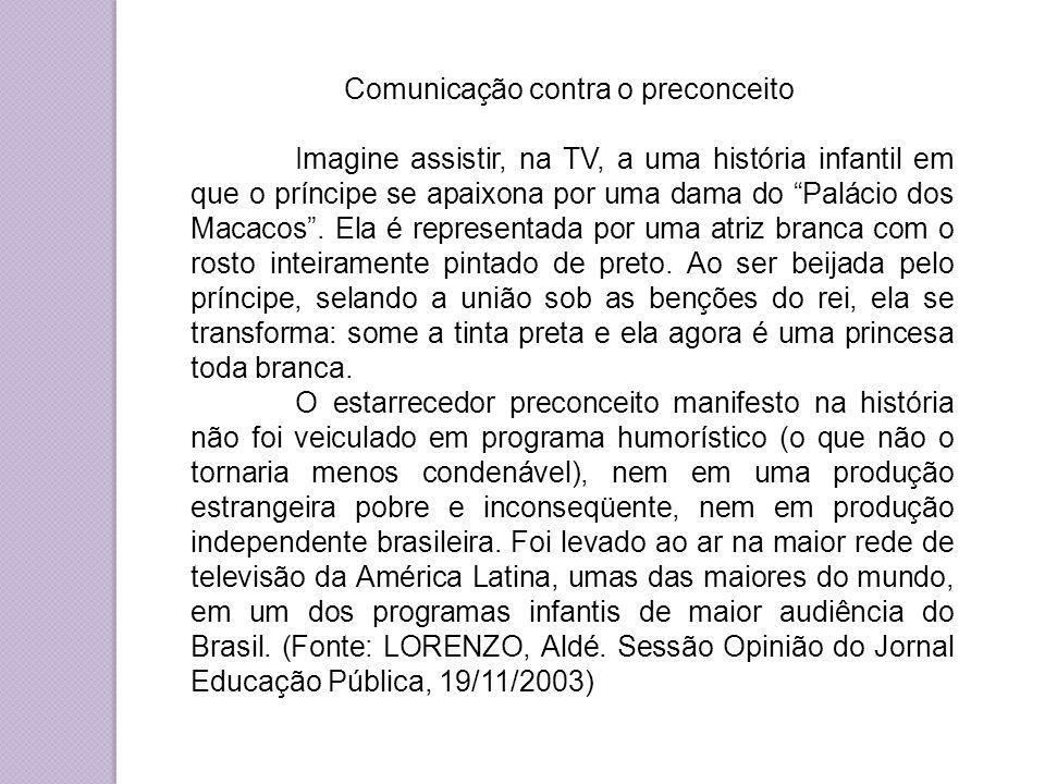 Comunicação contra o preconceito Imagine assistir, na TV, a uma história infantil em que o príncipe se apaixona por uma dama do Palácio dos Macacos .