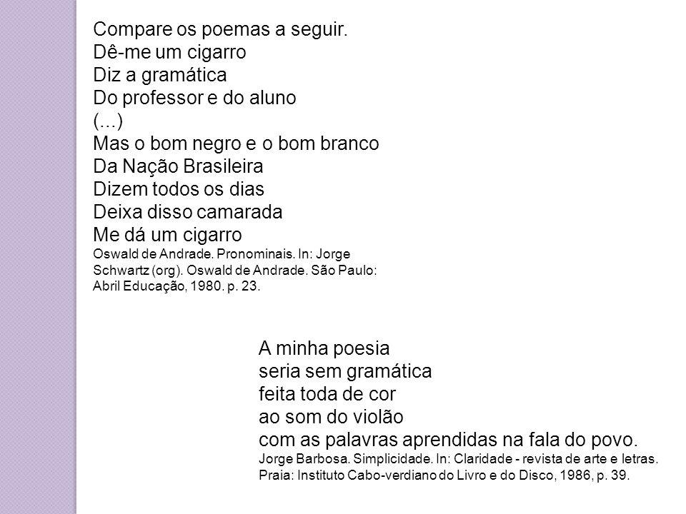 Compare os poemas a seguir. Dê-me um cigarro Diz a gramática Do professor e do aluno (...) Mas o bom negro e o bom branco Da Nação Brasileira Dizem to