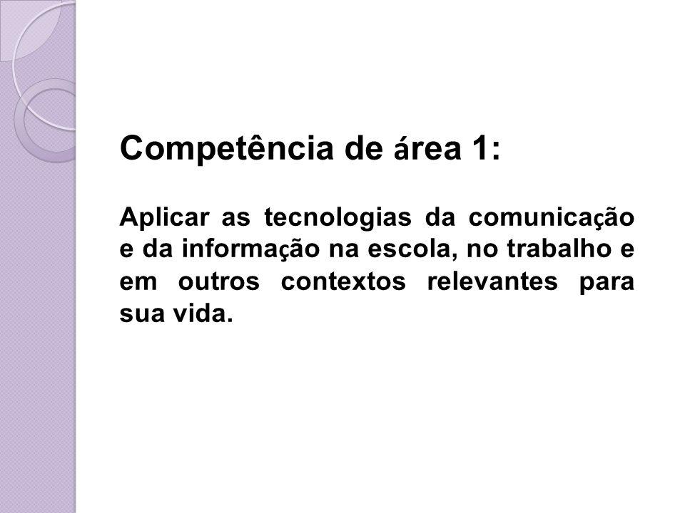 Competência de á rea 1: Aplicar as tecnologias da comunica ç ão e da informa ç ão na escola, no trabalho e em outros contextos relevantes para sua vid