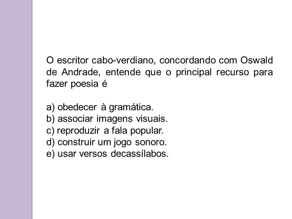 O escritor cabo-verdiano, concordando com Oswald de Andrade, entende que o principal recurso para fazer poesia é a) obedecer à gramática.