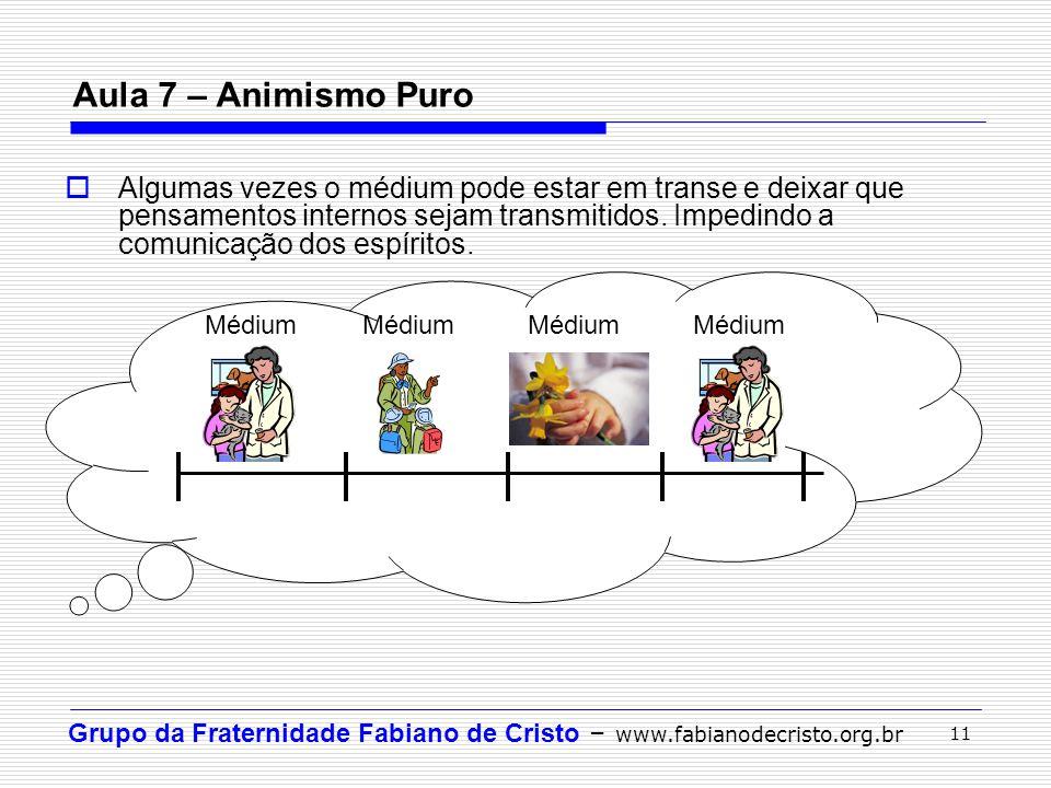 Grupo da Fraternidade Fabiano de Cristo – www.fabianodecristo.org.br 11 Aula 7 – Animismo Puro  Algumas vezes o médium pode estar em transe e deixar