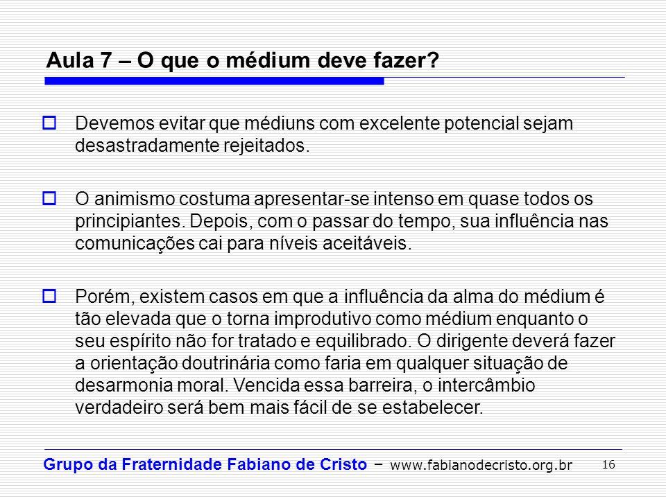 Grupo da Fraternidade Fabiano de Cristo – www.fabianodecristo.org.br 16 Aula 7 – O que o médium deve fazer?  Devemos evitar que médiuns com excelente