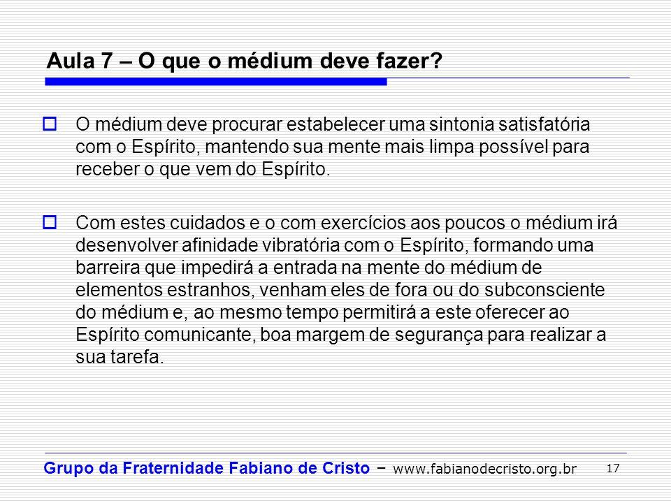Grupo da Fraternidade Fabiano de Cristo – www.fabianodecristo.org.br 17 Aula 7 – O que o médium deve fazer?  O médium deve procurar estabelecer uma s