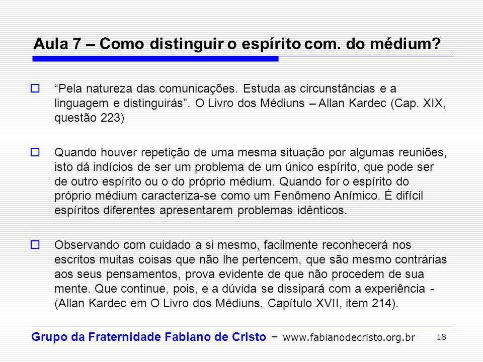 """Grupo da Fraternidade Fabiano de Cristo – www.fabianodecristo.org.br 18 Aula 7 – Como distinguir o espírito com. do médium?  """"Pela natureza das comun"""