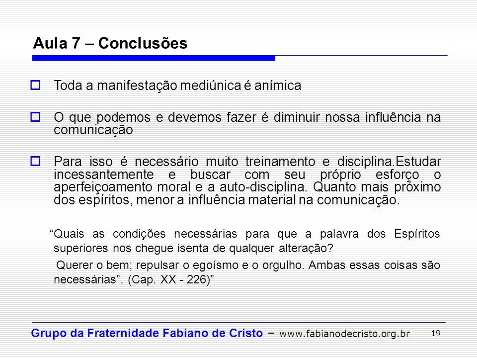 Grupo da Fraternidade Fabiano de Cristo – www.fabianodecristo.org.br 19 Aula 7 – Conclusões  Toda a manifestação mediúnica é anímica  O que podemos