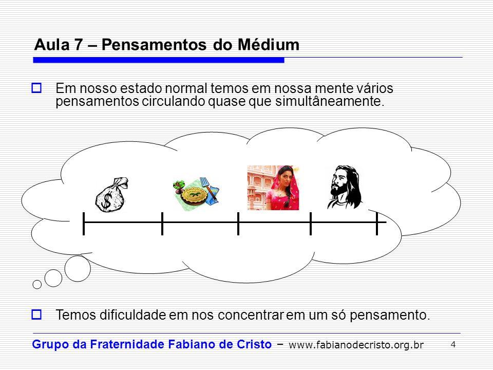 Grupo da Fraternidade Fabiano de Cristo – www.fabianodecristo.org.br 4 Aula 7 – Pensamentos do Médium  Em nosso estado normal temos em nossa mente vá