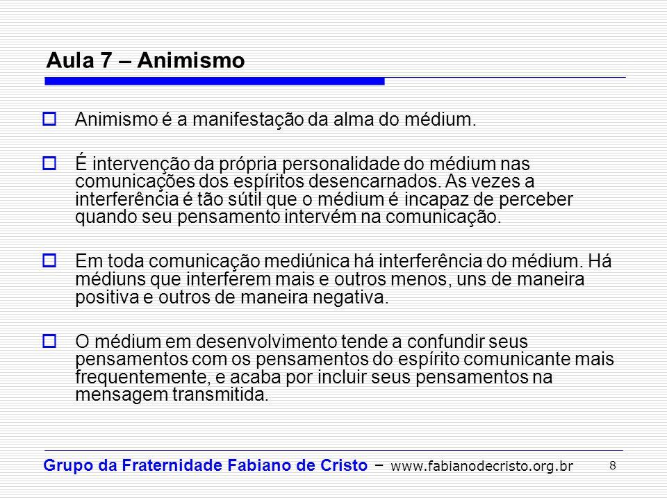 Grupo da Fraternidade Fabiano de Cristo – www.fabianodecristo.org.br 8 Aula 7 – Animismo  Animismo é a manifestação da alma do médium.  É intervençã