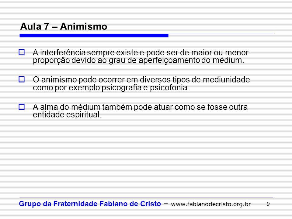 Grupo da Fraternidade Fabiano de Cristo – www.fabianodecristo.org.br 9 Aula 7 – Animismo  A interferência sempre existe e pode ser de maior ou menor