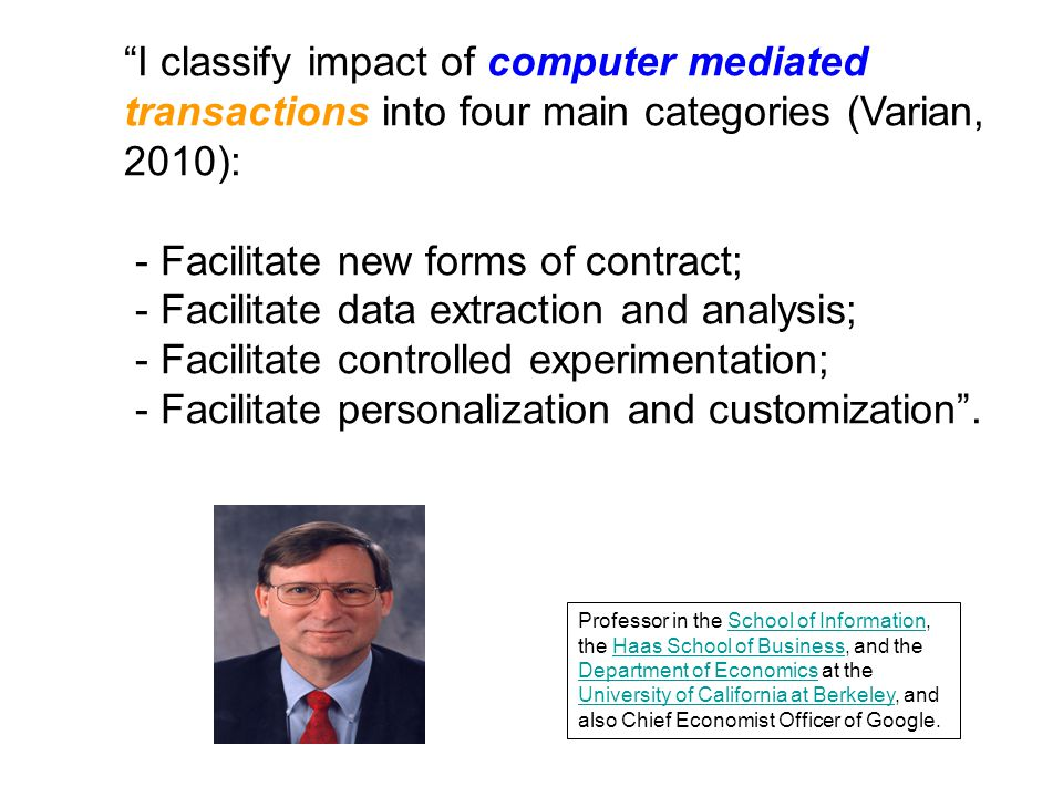 I classify impact of computer mediated transactions into four main categories (Varian, 2010): - Facilitate new forms of contract; - Facilitate data extraction and analysis; - Facilitate controlled experimentation; - Facilitate personalization and customization .
