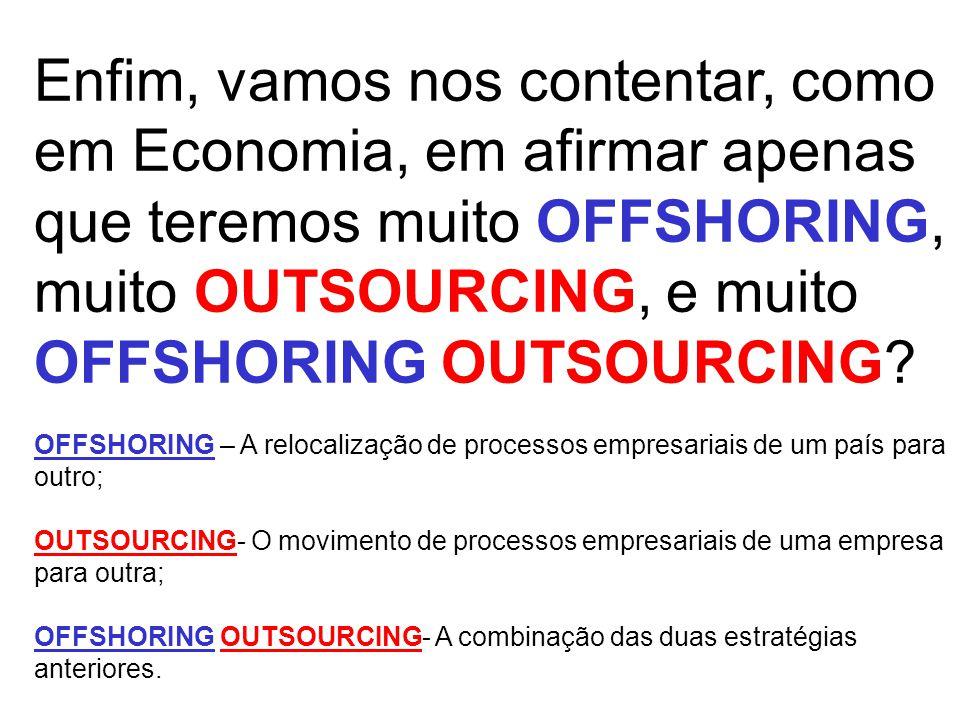 Enfim, vamos nos contentar, como em Economia, em afirmar apenas que teremos muito OFFSHORING, muito OUTSOURCING, e muito OFFSHORING OUTSOURCING.