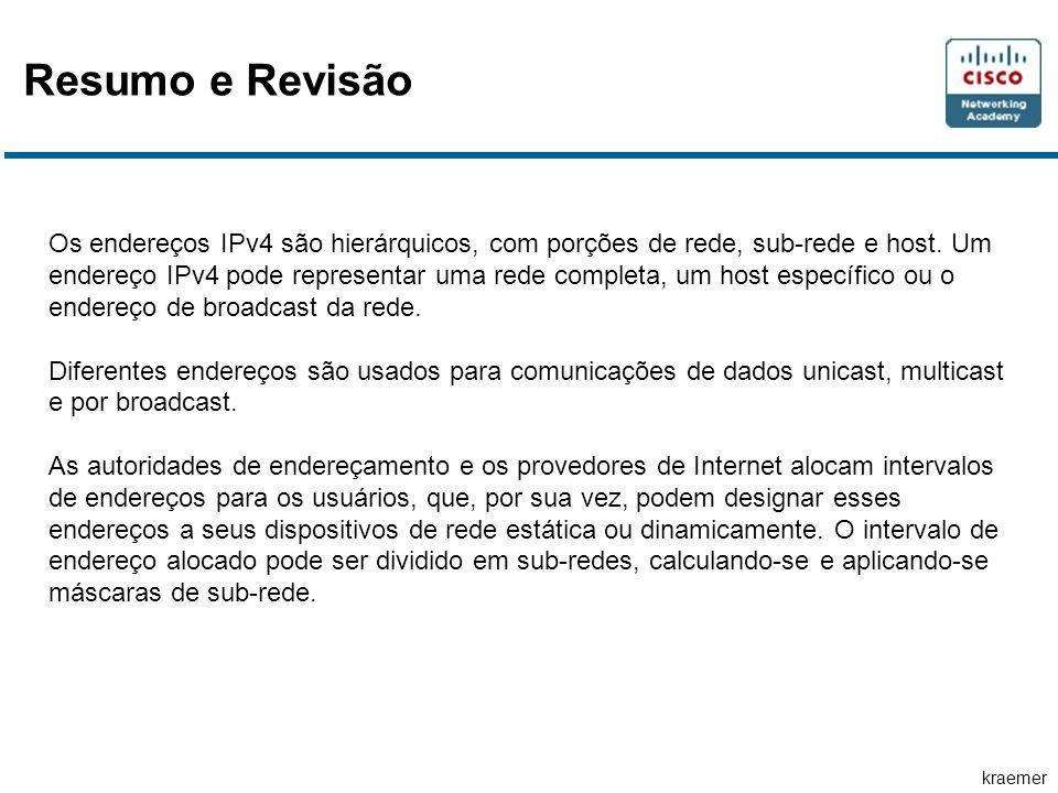 kraemer Resumo e Revisão Os endereços IPv4 são hierárquicos, com porções de rede, sub-rede e host. Um endereço IPv4 pode representar uma rede completa