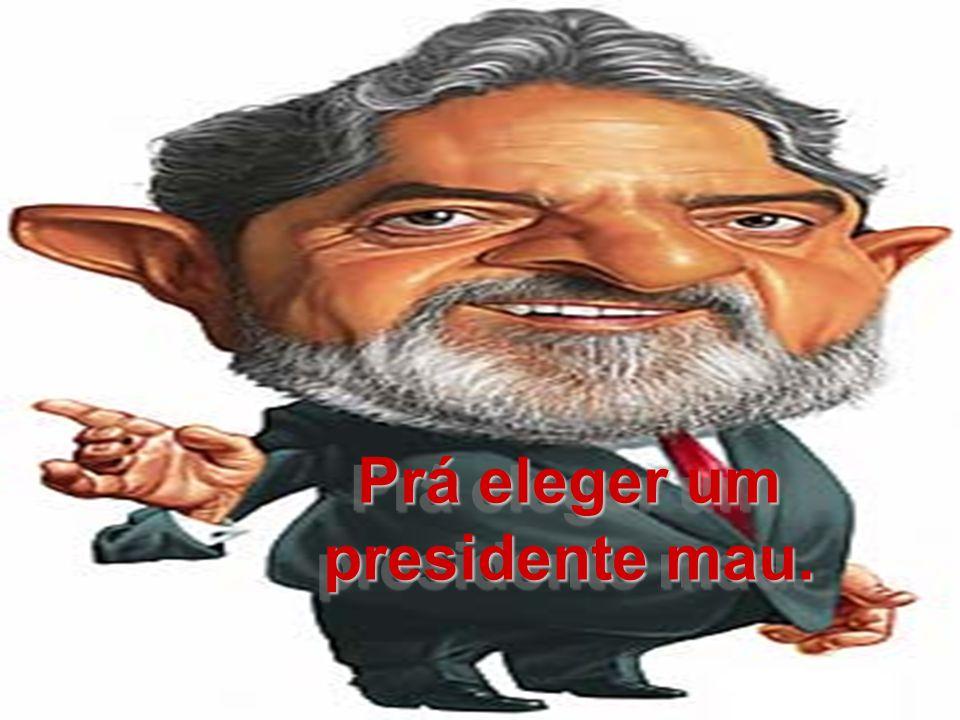 Prá eleger um presidente mau. Prá eleger um presidente mau.