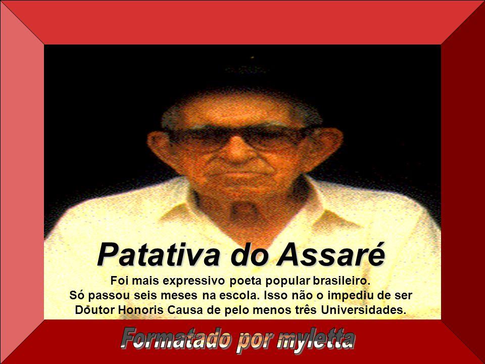 Patativa do Assaré Foi mais expressivo poeta popular brasileiro.