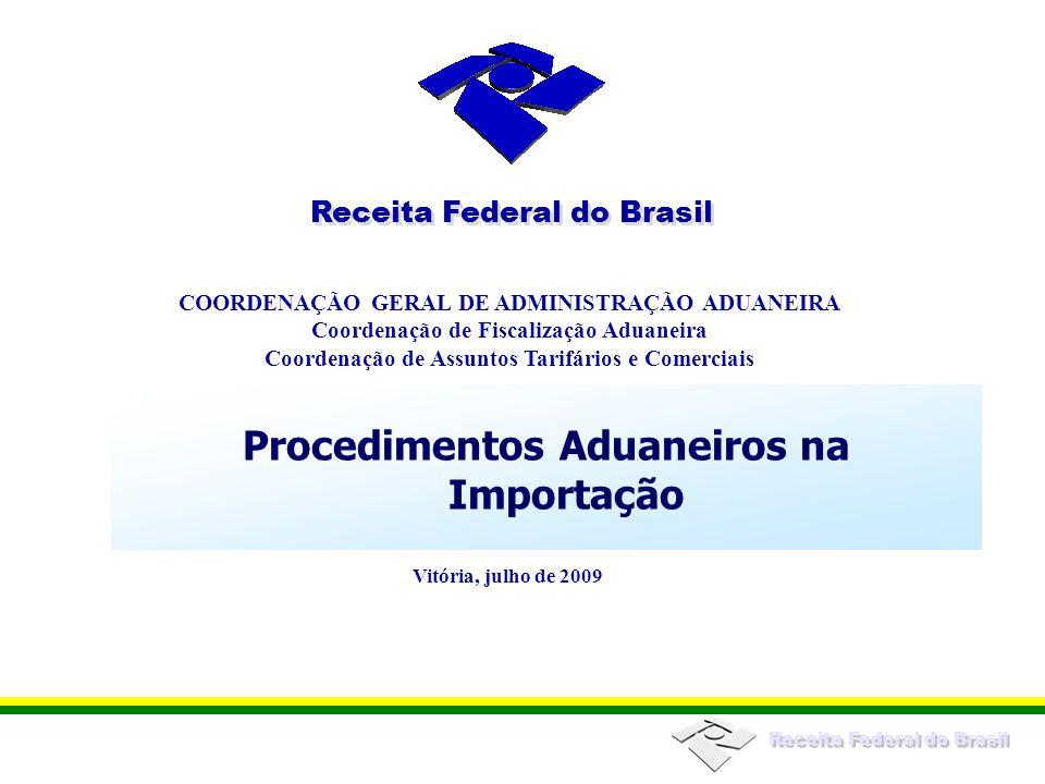 Receita Federal do Brasil COORDENAÇÃO GERAL DE ADMINISTRAÇÃO ADUANEIRA Coordenação de Fiscalização Aduaneira Coordenação de Assuntos Tarifários e Comerciais Receita Federal do Brasil Vitória, julho de 2009 Procedimentos Aduaneiros na Importação