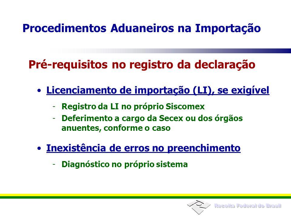 Receita Federal do Brasil Licenciamento de importação (LI), se exigível -Registro da LI no próprio Siscomex -Deferimento a cargo da Secex ou dos órgãos anuentes, conforme o caso Inexistência de erros no preenchimento -Diagnóstico no próprio sistema Pré-requisitos no registro da declaração Procedimentos Aduaneiros na Importação