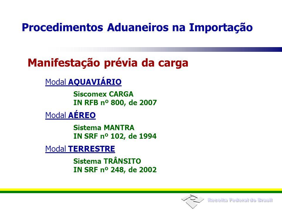 Receita Federal do Brasil Modal AQUAVIÁRIO Siscomex CARGA IN RFB nº 800, de 2007 Modal AÉREO Sistema MANTRA IN SRF nº 102, de 1994 Modal TERRESTRE Sistema TRÂNSITO IN SRF nº 248, de 2002 Manifestação prévia da carga Procedimentos Aduaneiros na Importação