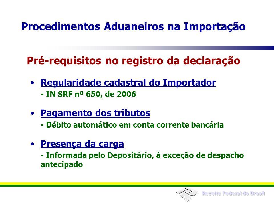 Receita Federal do Brasil Regularidade cadastral do Importador - IN SRF nº 650, de 2006 Pagamento dos tributos - Débito automático em conta corrente bancária Presença da carga - Informada pelo Depositário, à exceção de despacho antecipado Pré-requisitos no registro da declaração Procedimentos Aduaneiros na Importação