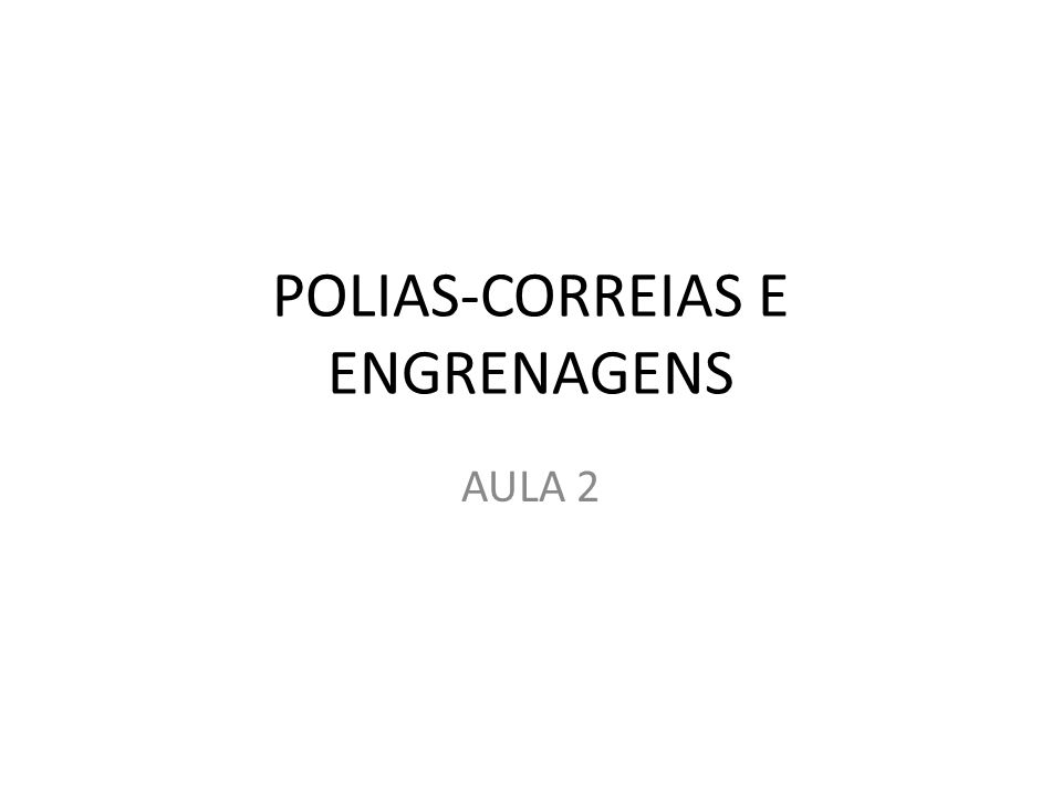 POLIAS-CORREIAS E ENGRENAGENS AULA 2