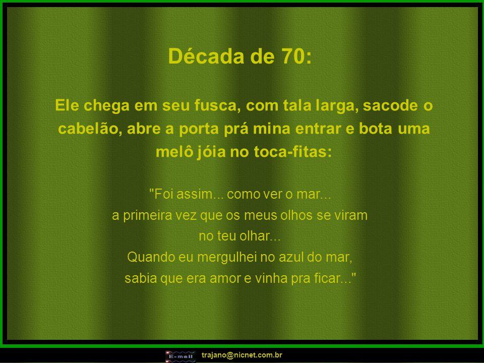 trajano@nicnet.com.br Década de 70: Ele chega em seu fusca, com tala larga, sacode o cabelão, abre a porta prá mina entrar e bota uma melô jóia no toc