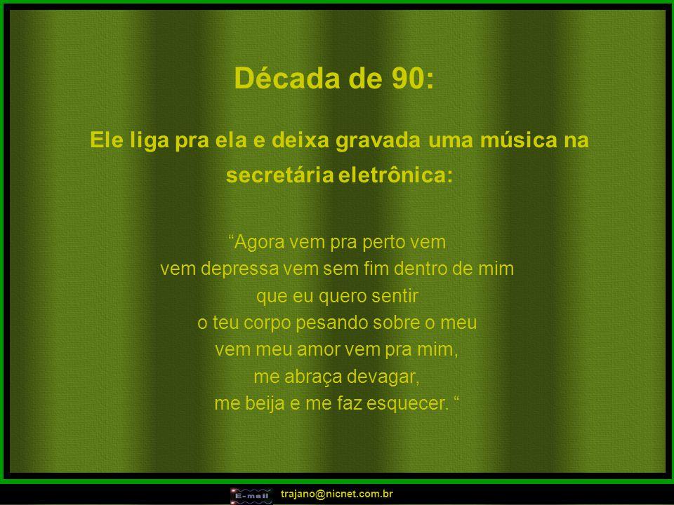 trajano@nicnet.com.br Década de 90: Ele liga pra ela e deixa gravada uma música na secretária eletrônica: