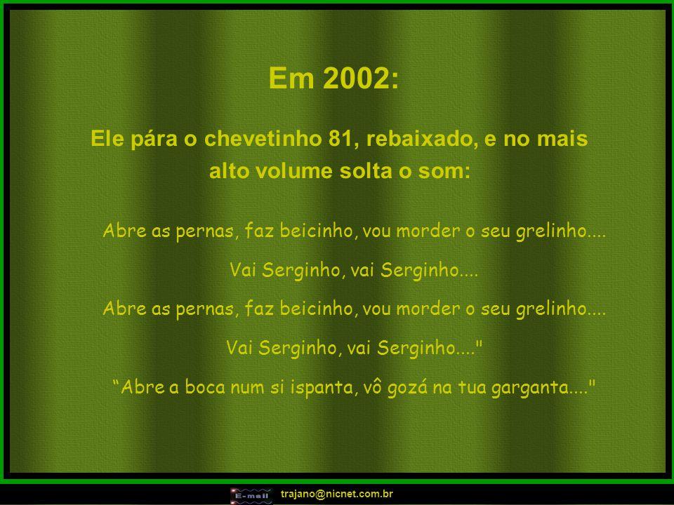 trajano@nicnet.com.br Em 2002: Ele pára o chevetinho 81, rebaixado, e no mais alto volume solta o som: