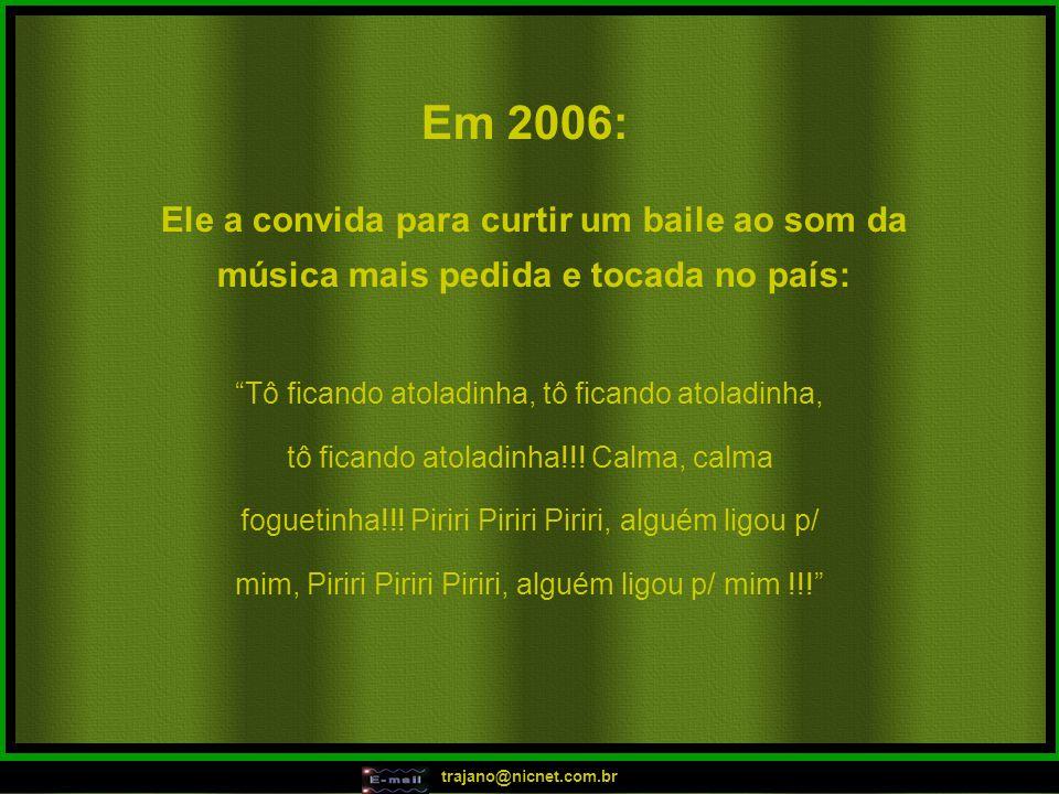 trajano@nicnet.com.br Em 2006: Ele a convida para curtir um baile ao som da música mais pedida e tocada no país: